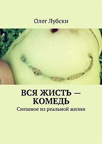 Олег Лубски - Вся жисть– комедь. Смешное изреальной жизни