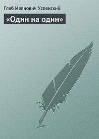 Глеб Иванович Успенский -«Один на один»