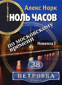 Алекс Норк - Ноль часов по московскому времени. Новелла I