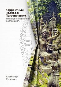 Александр Кропивко -Корректный Подход к Позвоночнику. вповседневной жизни и асанах йоги