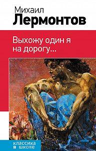 Михаил Лермонтов -Выхожу один я на дорогу… (сборник)