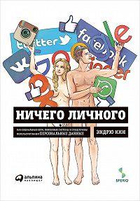 Эндрю Кин -Ничего личного: Как социальные сети, поисковые системы и спецслужбы используют наши персональные данные