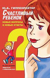 Юлия Гиппенрейтер -Счастливый ребенок: новые вопросы и новые ответы