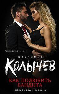 Владимир Колычев -Как полюбить бандита