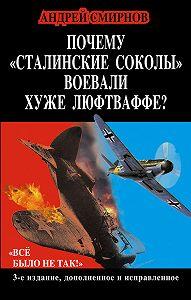 Андрей Смирнов -Почему «сталинские соколы» воевали хуже Люфтваффе? «Всё было не так!»