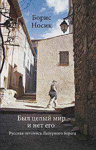 Борис Носик -Был целый мир – и нет его… Русская летопись Лазурного Берега