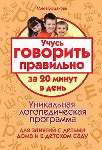 Ольга Богданова -Учусь говорить правильно за 20 минут в день. Уникальная логопедическая программа для работы с детьми дома и в детском саду