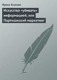 Ирина Есикова -Искусство «убивать» информацией, или Партизанский маркетинг