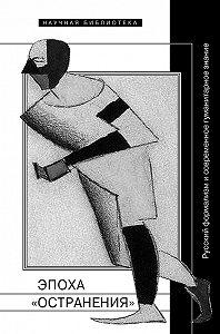 Коллектив авторов -Эпоха «остранения». Русский формализм и современное гуманитарное знание