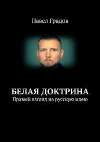 Павел Градов - Белая доктрина. Правый взгляд нарусскуюидею