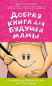 Дмитрий Лубнин -Добрая книга для будущей мамы. Позитивное руководство для тех, кто хочет ребенка