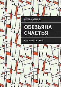 Игорь Маранин -Обезьяна счастья. Взрослые сказки
