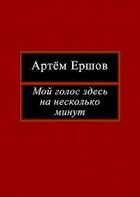 Артём Ершов -Мой голос здесь на несколько минут. Лирика
