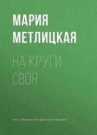 Мария Метлицкая -На круги своя