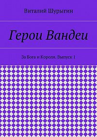 Виталий Шурыгин -Герои Вандеи. За Бога и Короля. Выпуск 1