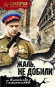 Александр Тамоников -Жаль, не добили