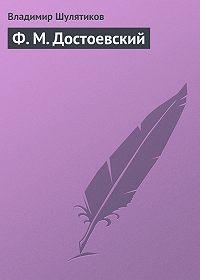 Владимир Шулятиков - Ф. М. Достоевский