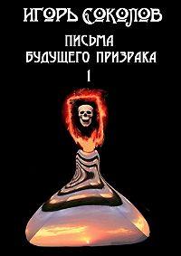 Игорь Соколов - Письма будущего призрака