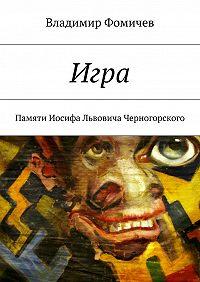 Владимир Фомичев -Игра. Памяти Иосифа Львовича Черногорского