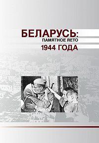 Коллектив авторов - Беларусь. Памятное лето 1944 года (сборник)