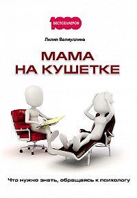 Лилия Валиуллина -Мама на кушетке. Что нужно знать, обращаясь к психологу