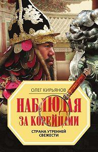 Олег Владимирович Кирьянов -Наблюдая за корейцами. Страна утренней свежести
