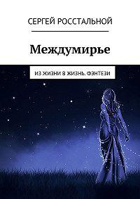 Сергей Росстальной -Междумирье. Из жизни в жизнь. Фэнтези