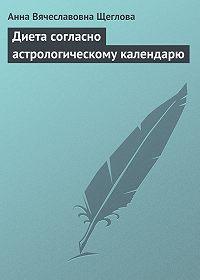 Анна Вячеславовна Щеглова -Диета согласно астрологическому календарю