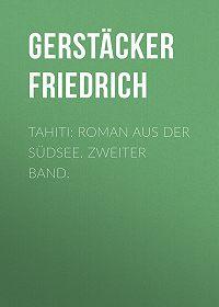 Friedrich Gerstäcker -Tahiti: Roman aus der Südsee. Zweiter Band.