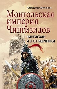 Александр Доманин -Монгольская империя Чингизидов. Чингисхан и его преемники