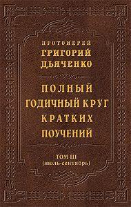 Протоиерей Григорий Дьяченко -Полный годичный круг кратких поучений. Том III (июль – сентябрь)