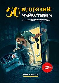 Роман Бубнов - 50иллюзий маркетинга