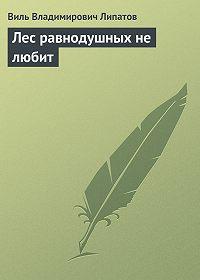 Виль Липатов - Лес равнодушных не любит