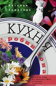 Наталья Замятина -Кухня Робинзона. Рецепты блюд из дикорастущих растений и цветов