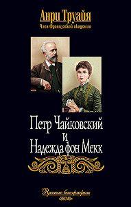 Анри Труайя -Петр Чайковский и Надежда фон Мекк
