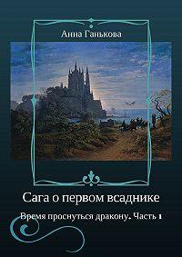 Анна Ганькова -Сага о Первом всаднике. Время проснуться дракону. Часть 1