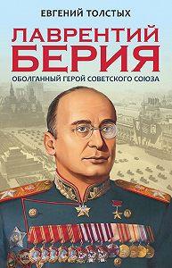 Евгений Толстых -Лаврентий Берия. Оболганный Герой Советского союза