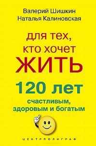 Наталья Калиновская -Для тех, кто хочет жить 120 лет счастливым, здоровым и богатым