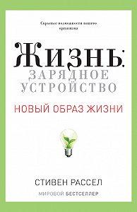 Стивен Рассел -Жизнь: зарядное устройство. Скрытые возможности вашего организма