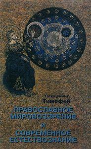 Священник Тимофей -Православное мировоззрение и современное естествознание