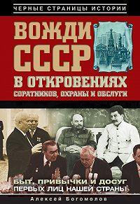 Алексей Богомолов -Вожди СССР в откровениях соратников, охраны и обслуги