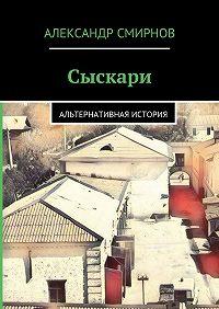 Александр Смирнов -Сыскари. Альтернативная история