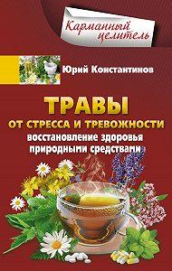 Юрий Константинов -Травы от стресса и тревожности. Восстановление здоровья природными средствами