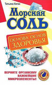 Татьяна Коган -Морская соль. Основа основ здоровья. Верните организму важнейшие микроэлементы