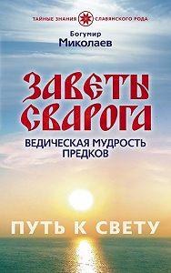 Богумир Миколаев -Заветы Сварога. Ведическая мудрость Предков