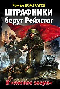 Роман Кожухаров -Штрафники берут Рейхстаг. В «логове зверя»