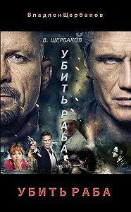 Владлен Щербаков -Убить раба. Часть 1