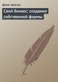 Денис Шевчук -Свой бизнес: создание собственной фирмы