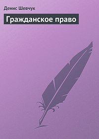 Денис Шевчук - Гражданское право
