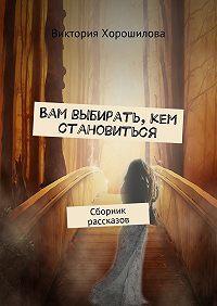 Виктория Хорошилова -Вам выбирать, кем становиться. Сборник рассказов
